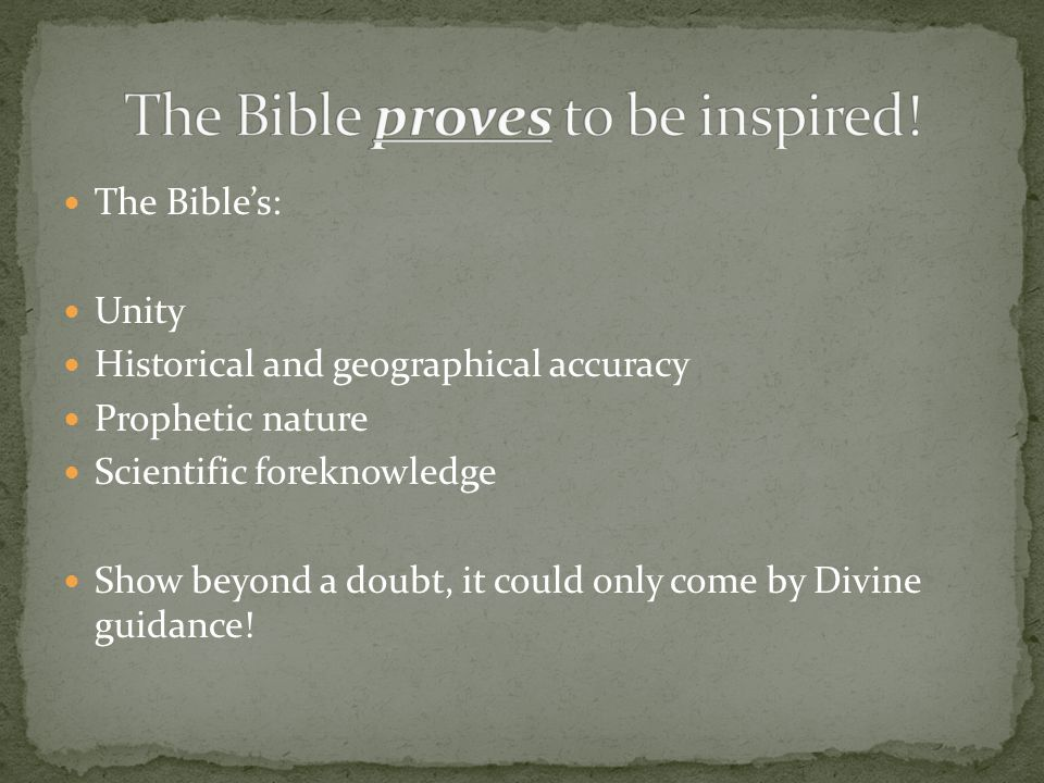 The Bibles: Unity Historical and geographical accuracy Prophetic nature Scientific foreknowledge Show beyond a doubt, it could only come by Divine guidance!