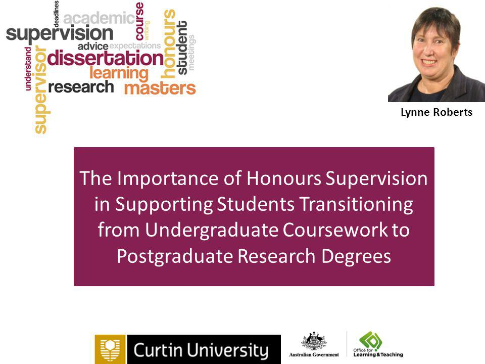 The Importance of Honours Supervision in Supporting Students Transitioning from Undergraduate Coursework to Postgraduate Research Degrees Lynne Roberts
