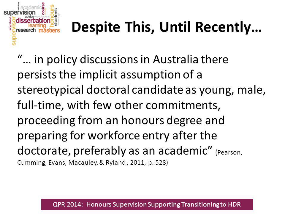 Despite This, Until Recently… … in policy discussions in Australia there persists the implicit assumption of a stereotypical doctoral candidate as young, male, full-time, with few other commitments, proceeding from an honours degree and preparing for workforce entry after the doctorate, preferably as an academic (Pearson, Cumming, Evans, Macauley, & Ryland, 2011, p.