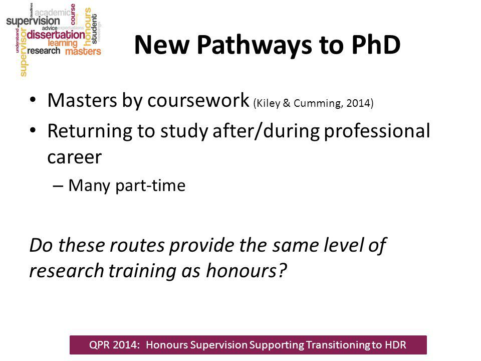 New Pathways to PhD Masters by coursework (Kiley & Cumming, 2014) Returning to study after/during professional career – Many part-time Do these routes provide the same level of research training as honours.