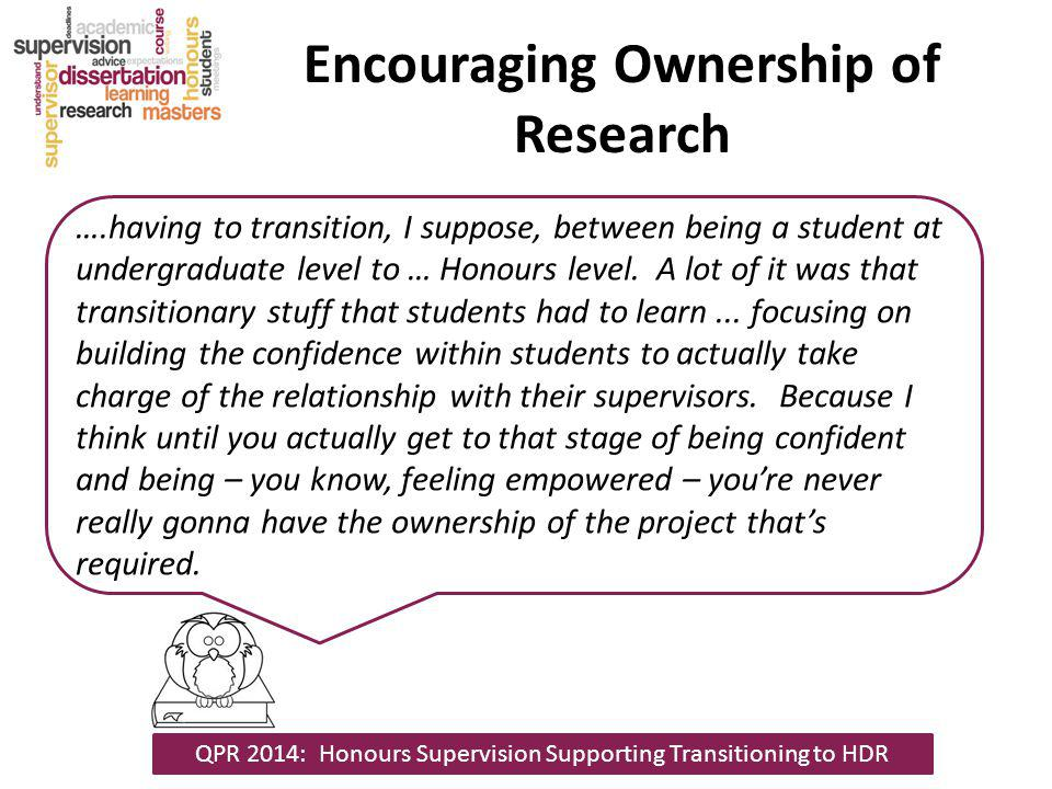 Encouraging Ownership of Research ….having to transition, I suppose, between being a student at undergraduate level to … Honours level.