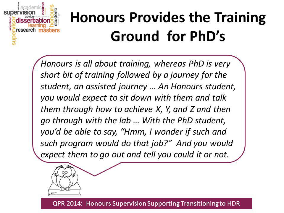 Honours Provides the Training Ground for PhDs Honours is all about training, whereas PhD is very short bit of training followed by a journey for the s