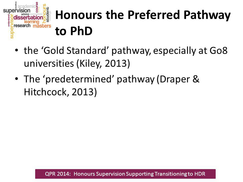 Honours the Preferred Pathway to PhD the Gold Standard pathway, especially at Go8 universities (Kiley, 2013) The predetermined pathway (Draper & Hitchcock, 2013) QPR 2014: Honours Supervision Supporting Transitioning to HDR