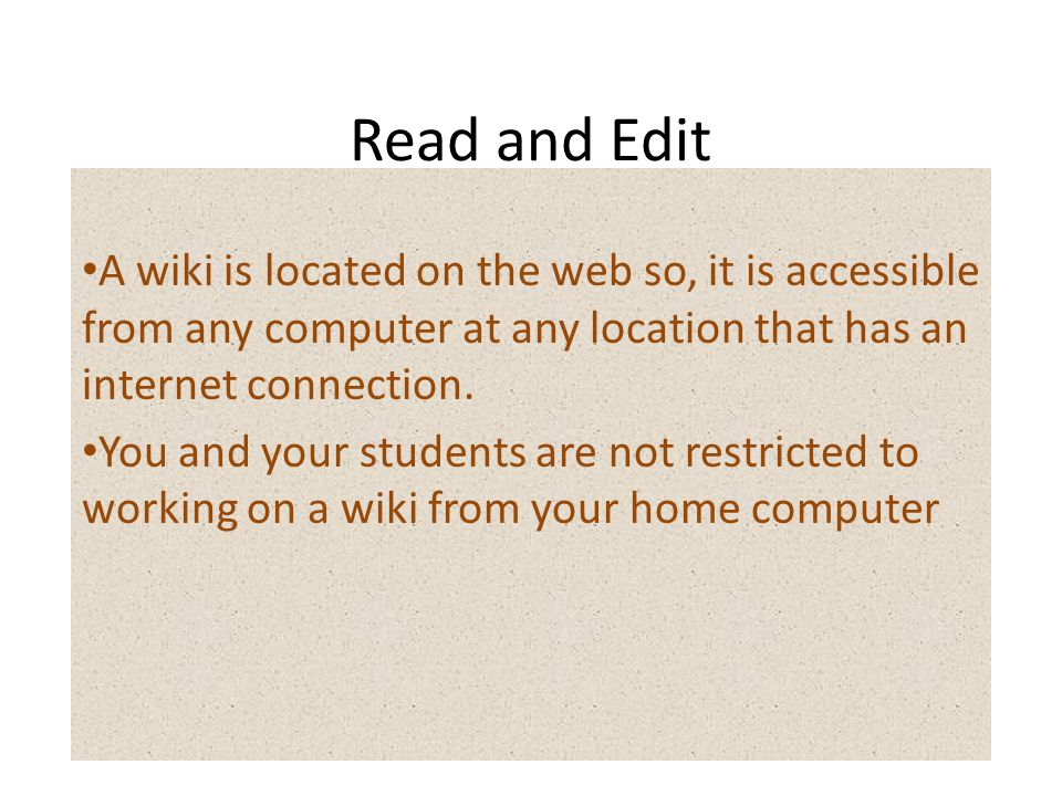 Read and Edit A wiki is located on the web so, it is accessible from any computer at any location that has an internet connection.