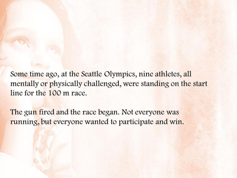 Some time ago, at the Seattle Olympics, nine athletes, all mentally or physically challenged, were standing on the start line for the 100 m race. The
