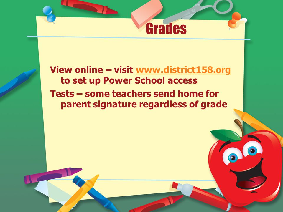 Grades View online – visit www.district158.org to set up Power School accesswww.district158.org Tests – some teachers send home for parent signature regardless of grade
