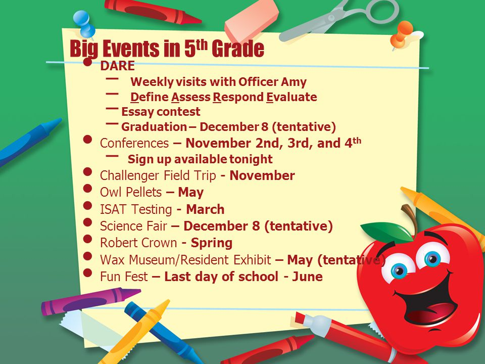 Big Events in 5 th Grade DARE – Weekly visits with Officer Amy – Define Assess Respond Evaluate – Essay contest – Graduation – December 8 (tentative) Conferences – November 2nd, 3rd, and 4 th – Sign up available tonight Challenger Field Trip - November Owl Pellets – May ISAT Testing - March Science Fair – December 8 (tentative) Robert Crown - Spring Wax Museum/Resident Exhibit – May (tentative) Fun Fest – Last day of school - June