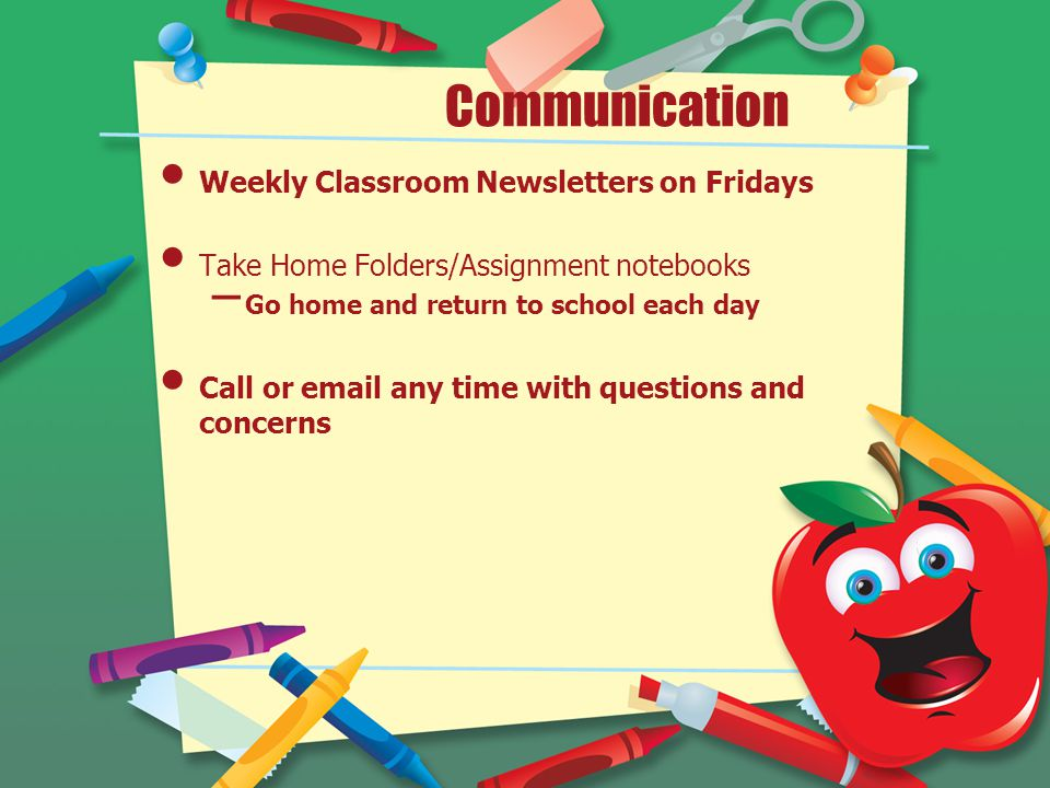 Communication Weekly Classroom Newsletters on Fridays Take Home Folders/Assignment notebooks – Go home and return to school each day Call or email any