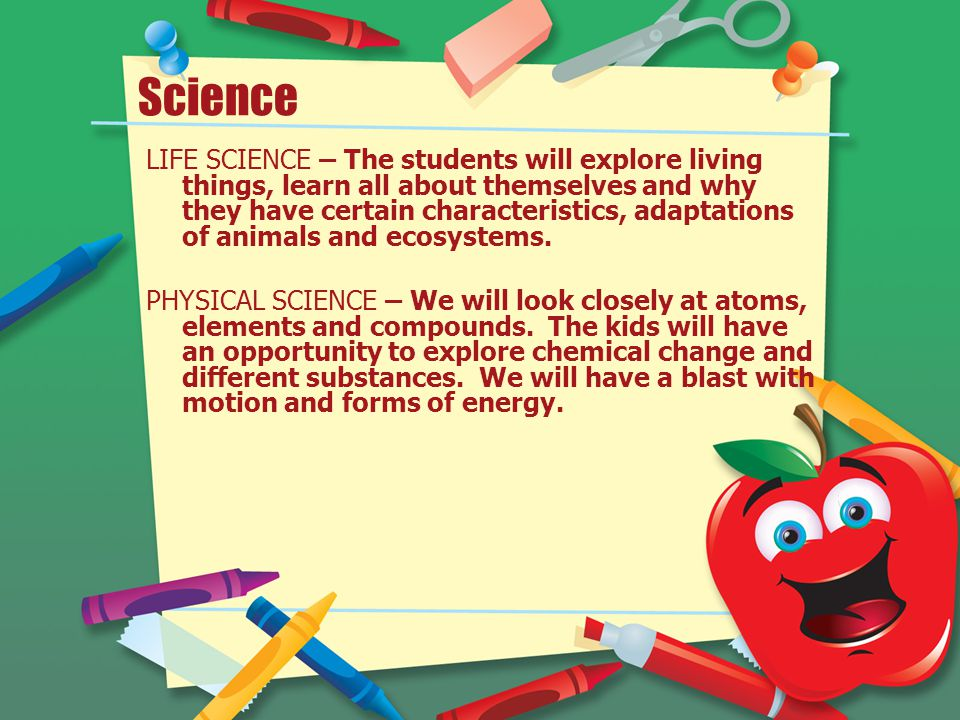 Science LIFE SCIENCE – The students will explore living things, learn all about themselves and why they have certain characteristics, adaptations of animals and ecosystems.
