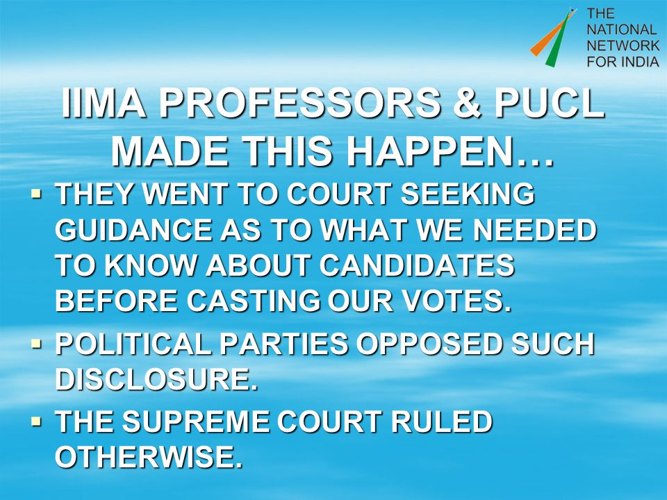 IIMA PROFESSORS & PUCL MADE THIS HAPPEN… THEY WENT TO COURT SEEKING GUIDANCE AS TO WHAT WE NEEDED TO KNOW ABOUT CANDIDATES BEFORE CASTING OUR VOTES.