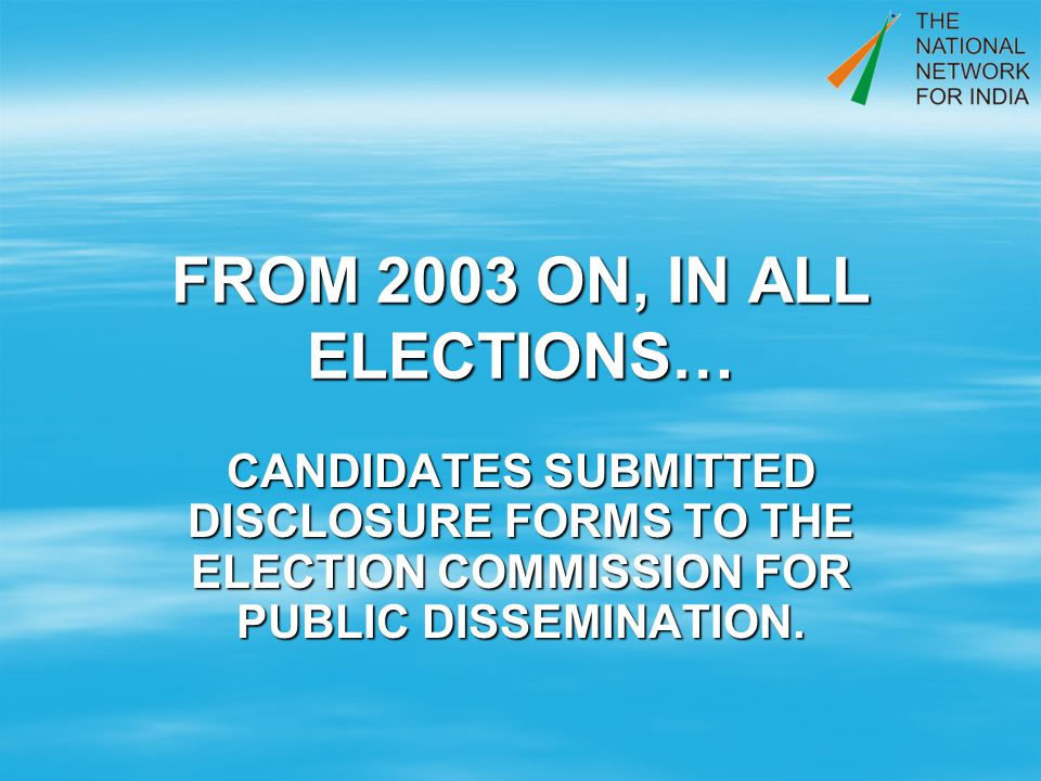 FROM 2003 ON, IN ALL ELECTIONS… CANDIDATES SUBMITTED DISCLOSURE FORMS TO THE ELECTION COMMISSION FOR PUBLIC DISSEMINATION.