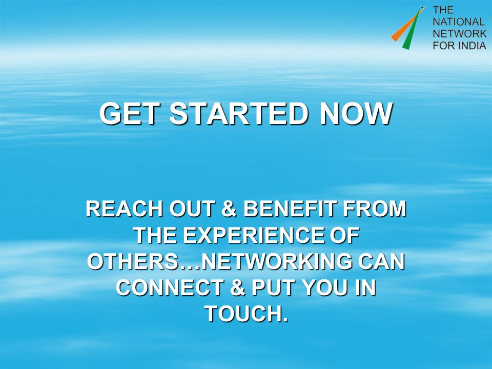 GET STARTED NOW REACH OUT & BENEFIT FROM THE EXPERIENCE OF OTHERS…NETWORKING CAN CONNECT & PUT YOU IN TOUCH.