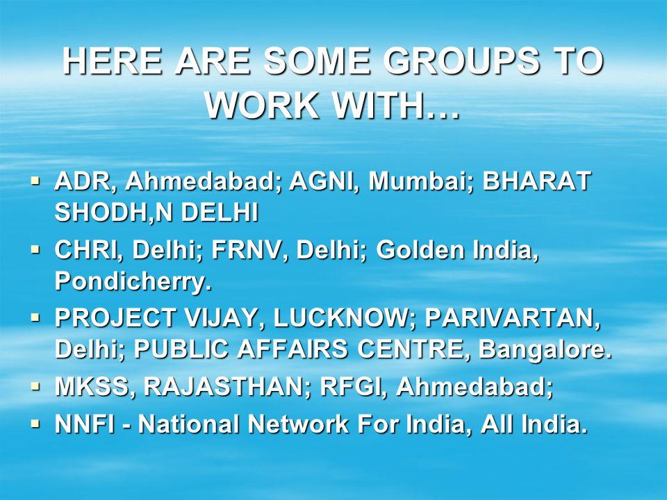 HERE ARE SOME GROUPS TO WORK WITH… ADR, Ahmedabad; AGNI, Mumbai; BHARAT SHODH,N DELHI ADR, Ahmedabad; AGNI, Mumbai; BHARAT SHODH,N DELHI CHRI, Delhi;