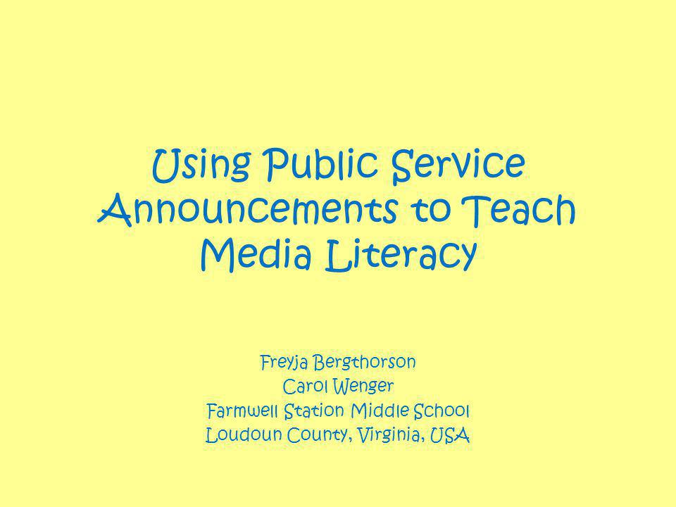 Using Public Service Announcements to Teach Media Literacy Freyja Bergthorson Carol Wenger Farmwell Station Middle School Loudoun County, Virginia, USA