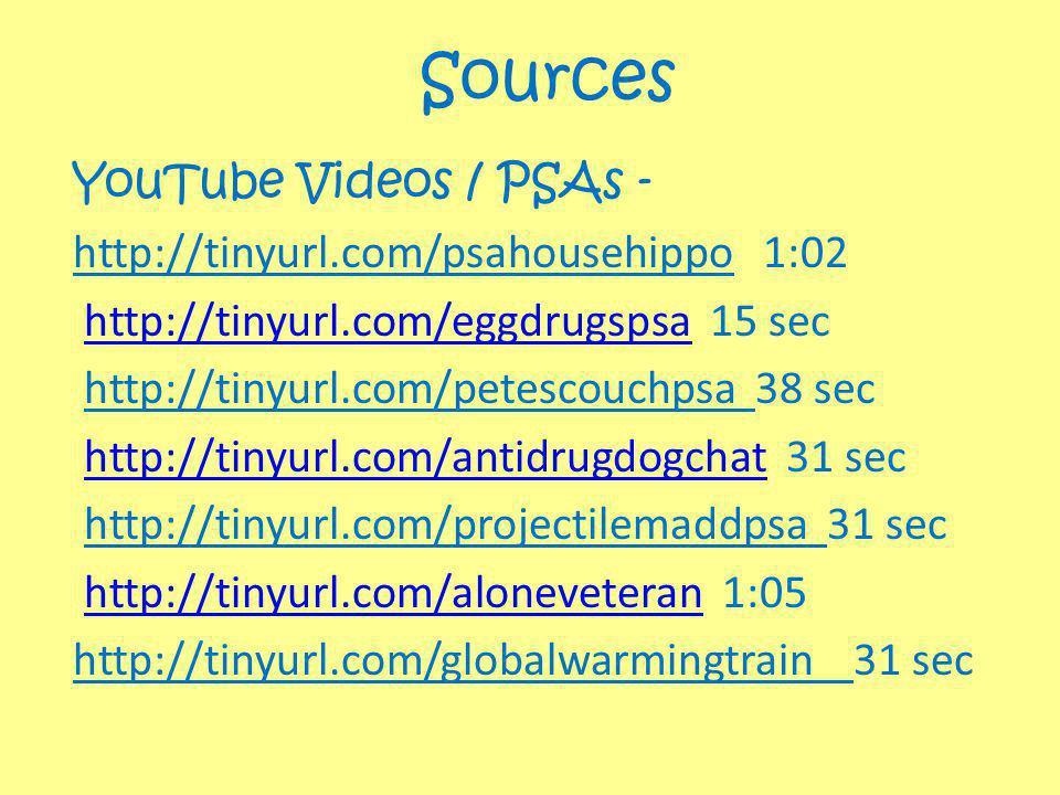 Sources YouTube Videos / PSAs - http://tinyurl.com/psahousehippo 1:02 http://tinyurl.com/eggdrugspsa 15 sechttp://tinyurl.com/eggdrugspsa http://tinyurl.com/petescouchpsa 38 sec http://tinyurl.com/antidrugdogchat 31 sechttp://tinyurl.com/antidrugdogchat http://tinyurl.com/projectilemaddpsa 31 sec http://tinyurl.com/aloneveteran 1:05http://tinyurl.com/aloneveteran http://tinyurl.com/globalwarmingtrain 31 sec