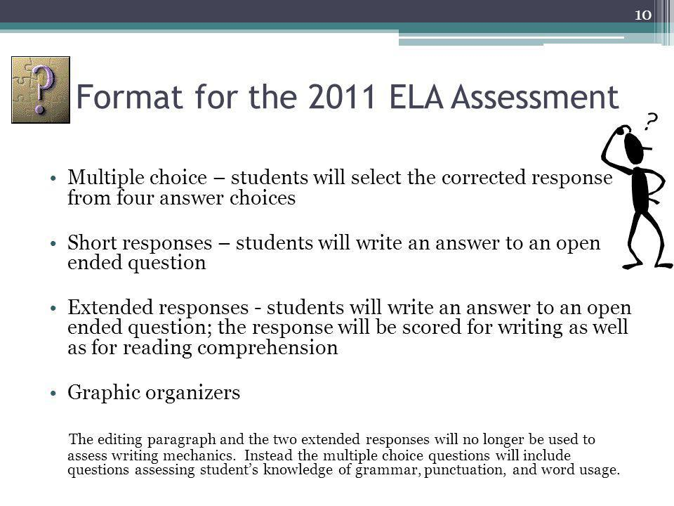 Format for the 2011 ELA Assessment Multiple choice – students will select the corrected response from four answer choices Short responses – students will write an answer to an open ended question Extended responses - students will write an answer to an open ended question; the response will be scored for writing as well as for reading comprehension Graphic organizers The editing paragraph and the two extended responses will no longer be used to assess writing mechanics.