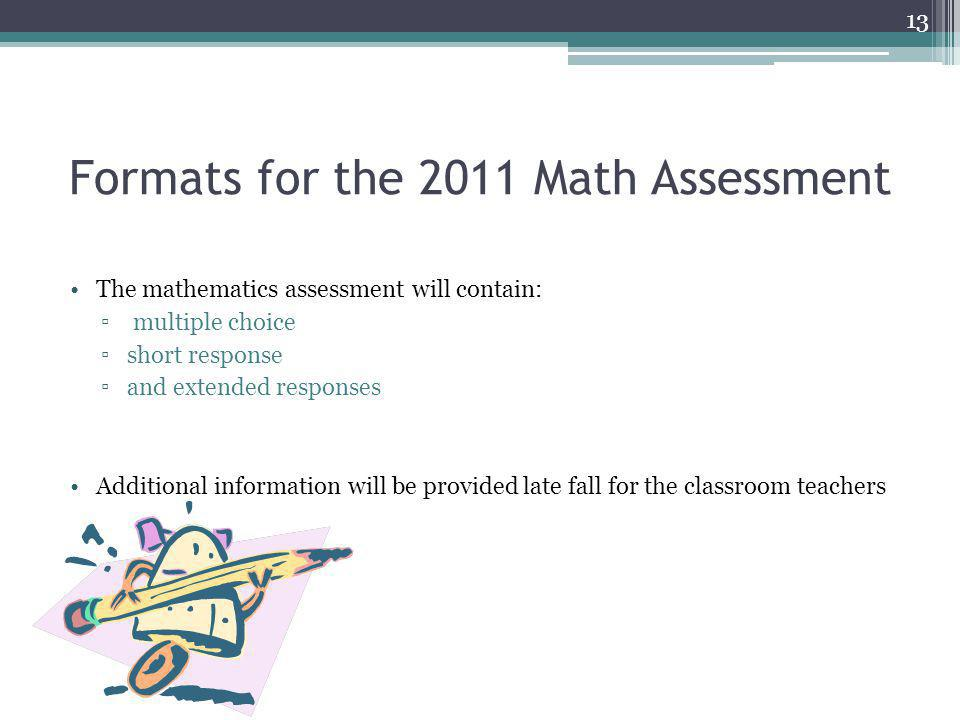 Formats for the 2011 Math Assessment The mathematics assessment will contain: multiple choice short response and extended responses Additional informa