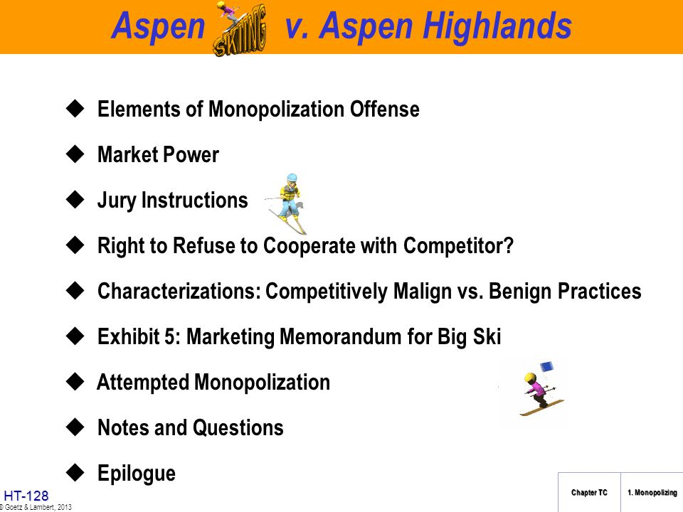 HT-127 © Goetz & Lambert, 2013 The Overview Cases in Chapter 1, Section B Sec. 2 Sherman Act: Monopolization Aspen Skiing Co. v. Aspen Highlands Skiin
