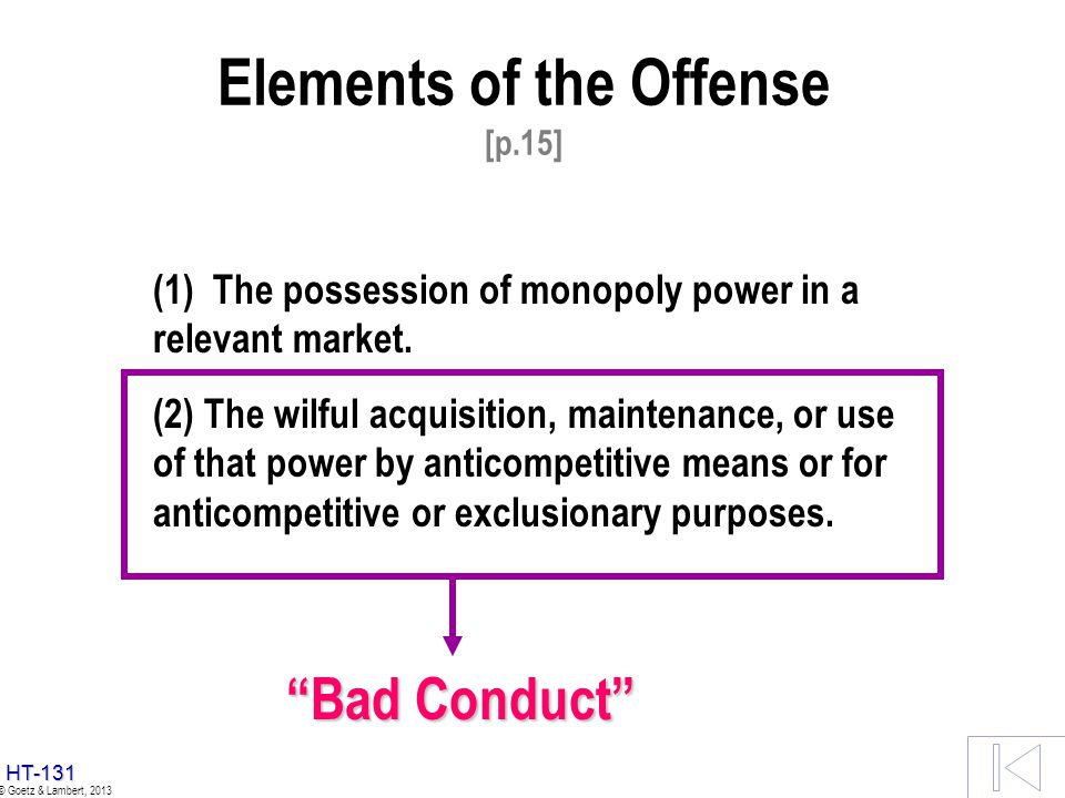 HT-130 © Goetz & Lambert, 2013 Elements of the Offense [p.15] (1) The possession of monopoly power in a relevant market. (2) The wilful acquisition, m