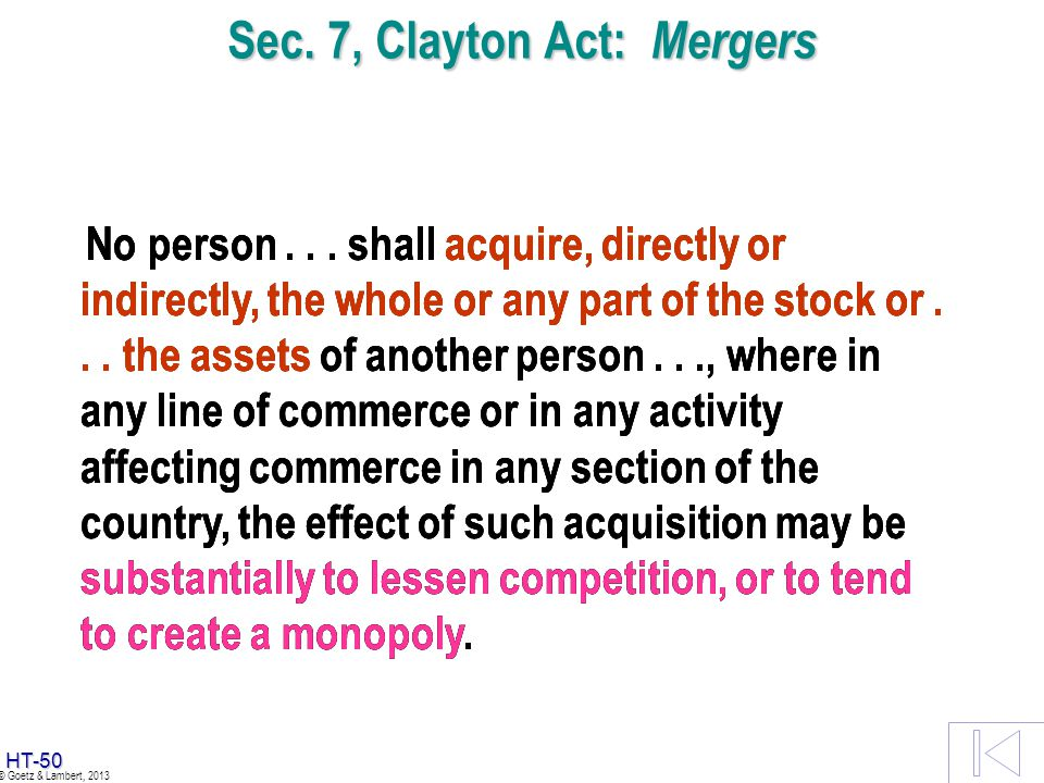 HT-49 © Goetz & Lambert, 2013 Sec. 7, Clayton Act: Mergers No person... shall acquire, directly or indirectly, the whole or any part of the stock or..