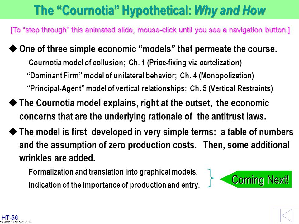 HT-55 © Goetz & Lambert, 2013 The Cournotia Hypothetical: Why and How u One of three simple economic models that permeate the course. Cournotia model
