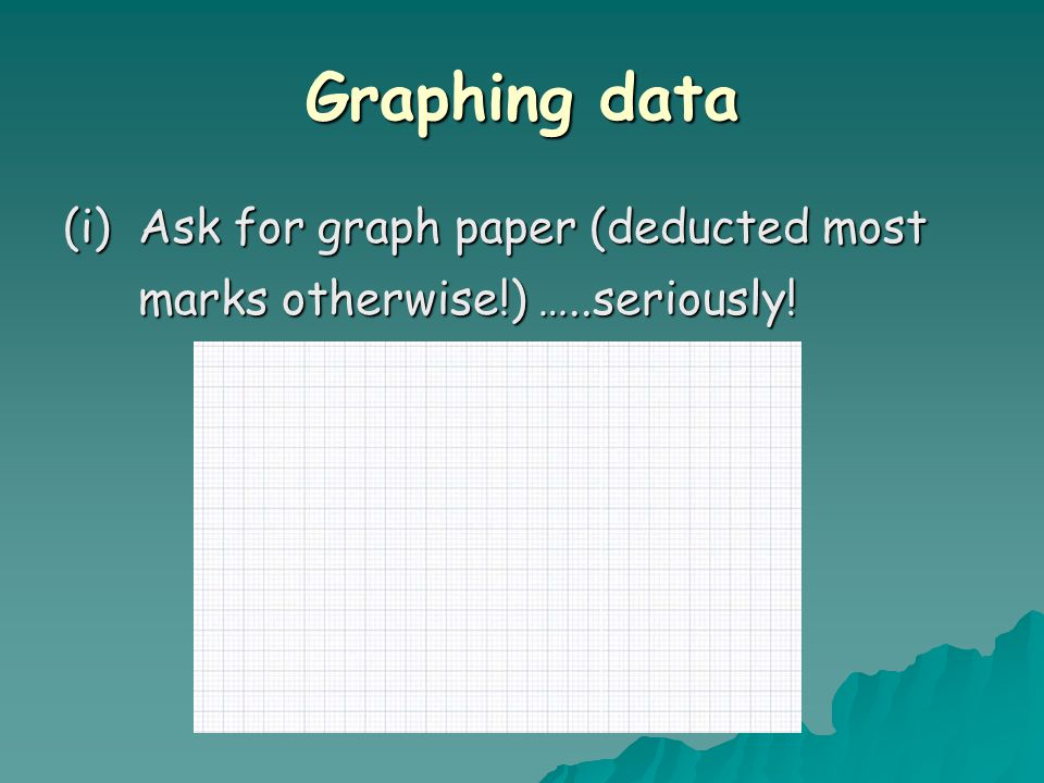 Graphing data (i)Ask for graph paper (deducted most marks otherwise!) …..seriously!