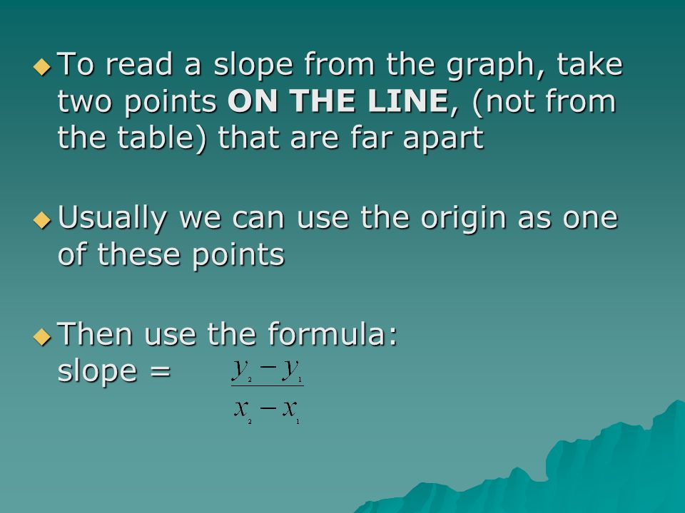 To read a slope from the graph, take two points ON THE LINE, (not from the table) that are far apart To read a slope from the graph, take two points O