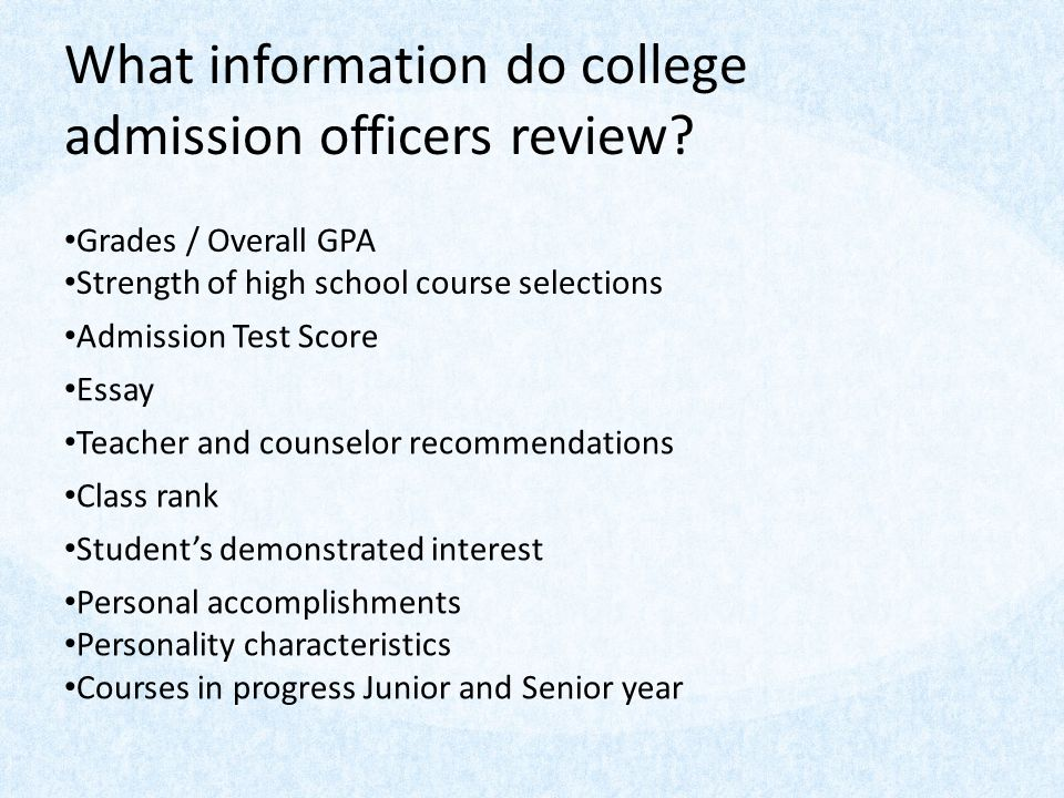 What information do college admission officers review? Grades / Overall GPA Strength of high school course selections Admission Test Score Essay Teach