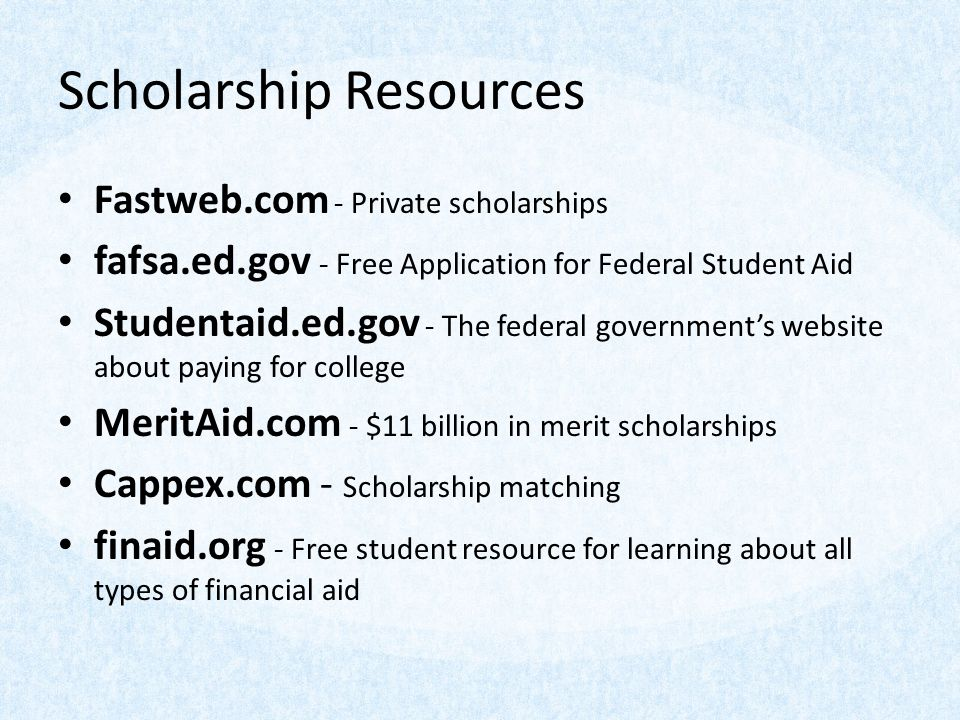 Scholarship Resources Fastweb.com - Private scholarships fafsa.ed.gov - Free Application for Federal Student Aid Studentaid.ed.gov - The federal governments website about paying for college MeritAid.com - $11 billion in merit scholarships Cappex.com - Scholarship matching finaid.org - Free student resource for learning about all types of financial aid