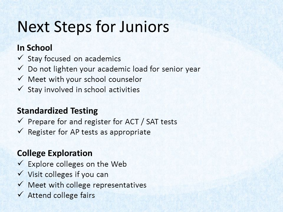 Next Steps for Juniors In School Stay focused on academics Do not lighten your academic load for senior year Meet with your school counselor Stay invo