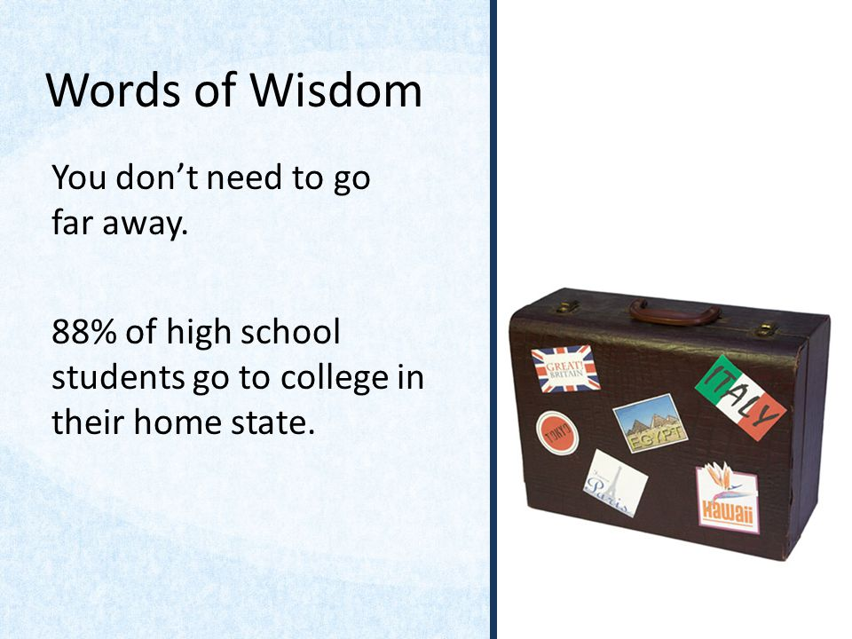 Words of Wisdom You dont need to go far away. 88% of high school students go to college in their home state.