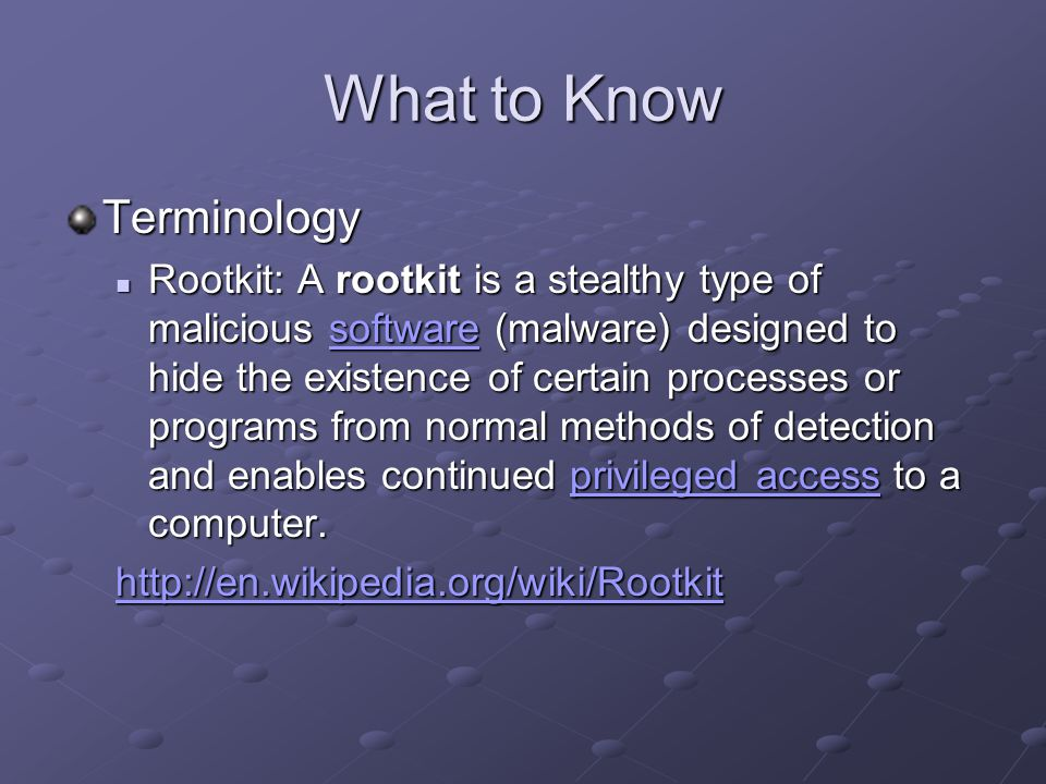 What to Know Terminology Rootkit: A rootkit is a stealthy type of malicious software (malware) designed to hide the existence of certain processes or