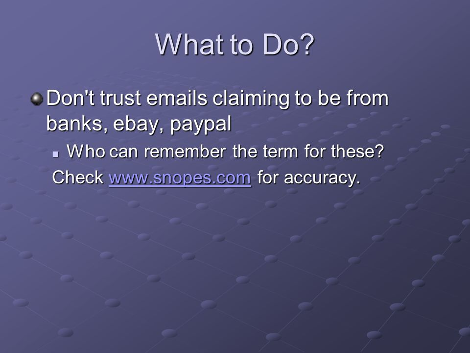 What to Do? Don't trust emails claiming to be from banks, ebay, paypal Who can remember the term for these? Who can remember the term for these? Check