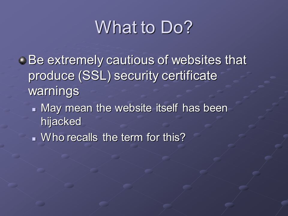 What to Do? Be extremely cautious of websites that produce (SSL) security certificate warnings May mean the website itself has been hijacked May mean