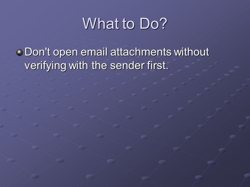 What to Do? Don't open email attachments without verifying with the sender first.