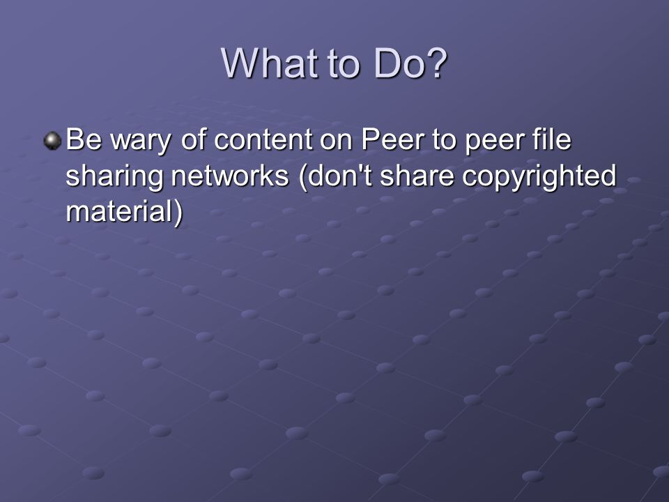 What to Do? Be wary of content on Peer to peer file sharing networks (don't share copyrighted material)