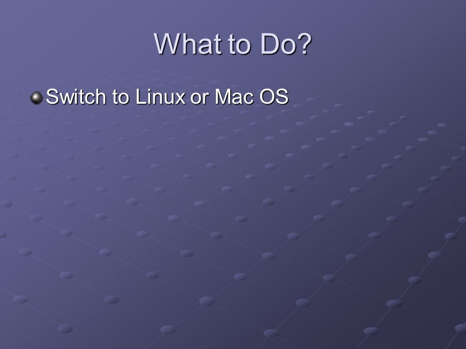 What to Do? Switch to Linux or Mac OS