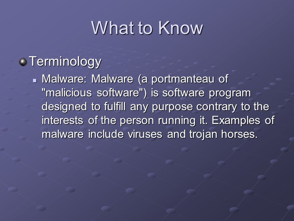 What to Know Terminology Malware: Malware (a portmanteau of malicious software ) is software program designed to fulfill any purpose contrary to the interests of the person running it.
