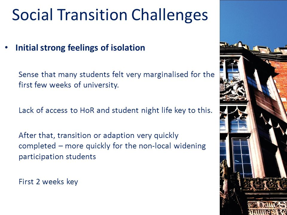 Social Transition Challenges Initial strong feelings of isolation Sense that many students felt very marginalised for the first few weeks of university.