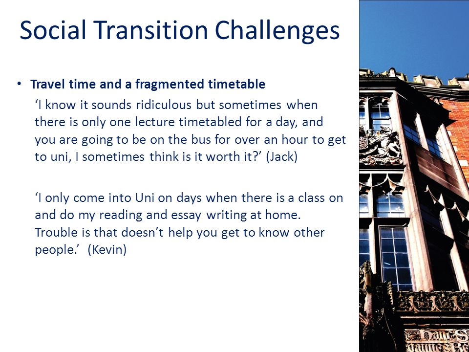 Social Transition Challenges Travel time and a fragmented timetable I know it sounds ridiculous but sometimes when there is only one lecture timetabled for a day, and you are going to be on the bus for over an hour to get to uni, I sometimes think is it worth it.