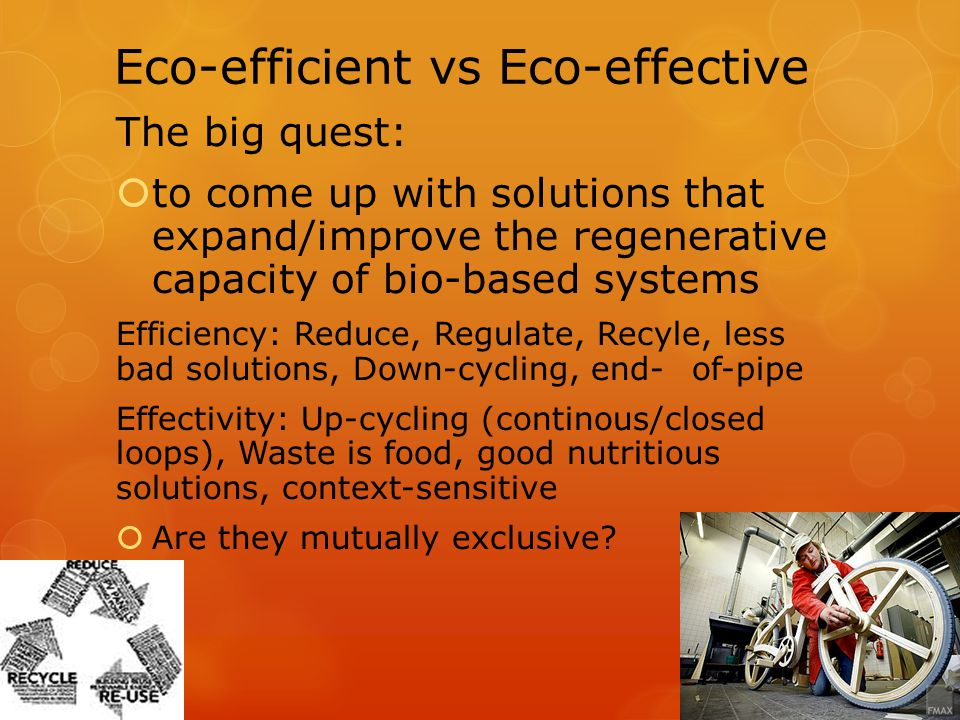 Eco-efficient vsEco-effective The big quest: to come up with solutions that expand/improve the regenerative capacity of bio-based systems Efficiency: Reduce, Regulate, Recyle, less bad solutions, Down-cycling, end-of-pipe Effectivity: Up-cycling (continous/closed loops), Waste is food, good nutritious solutions, context-sensitive Are they mutually exclusive