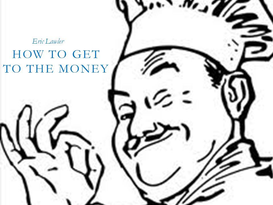 HOW TO GET TO THE MONEY! ! ! HOW TO GET TO THE MONEY Eric Lawler