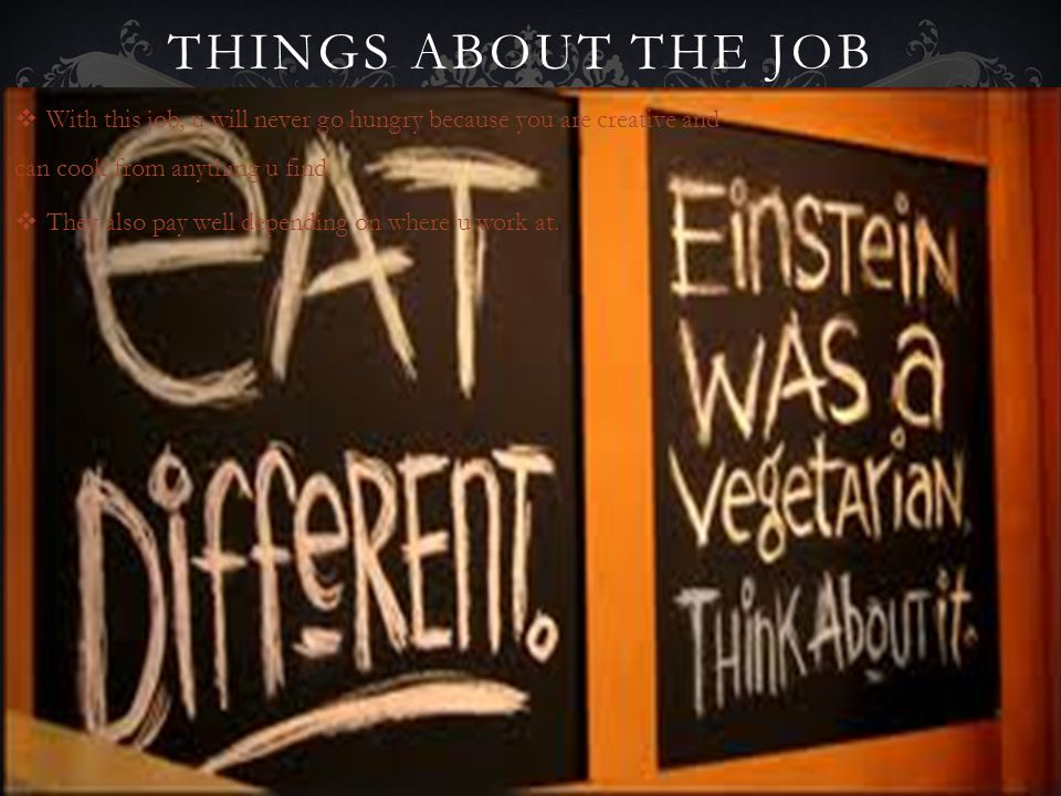 THINGS ABOUT THE JOB With this job, u will never go hungry because you are creative and can cook from anything u find.