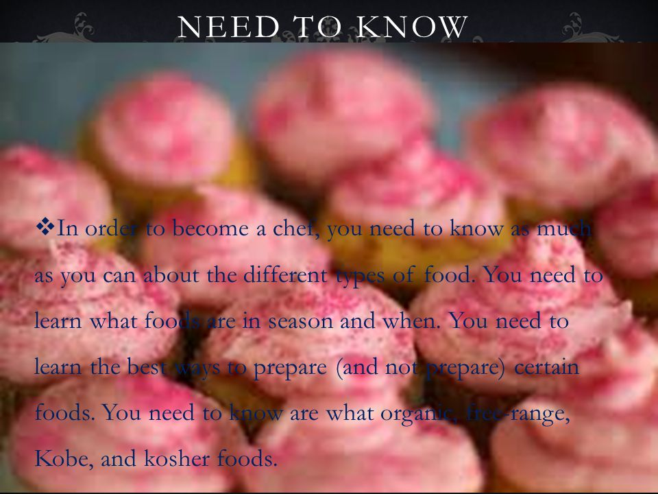 NEED TO KNOW In order to become a chef, you need to know as much as you can about the different types of food. You need to learn what foods are in sea
