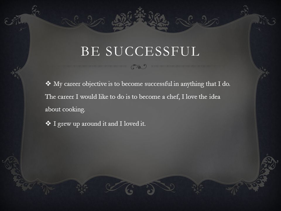 BE SUCCESSFUL My career objective is to become successful in anything that I do. The career I would like to do is to become a chef, I love the idea ab