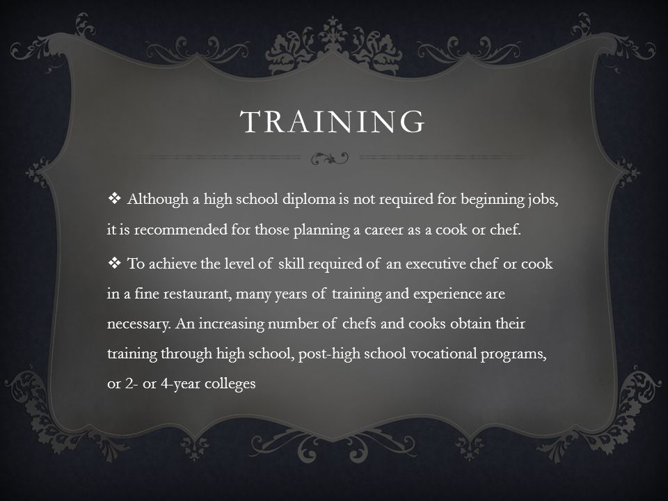 TRAINING Although a high school diploma is not required for beginning jobs, it is recommended for those planning a career as a cook or chef.