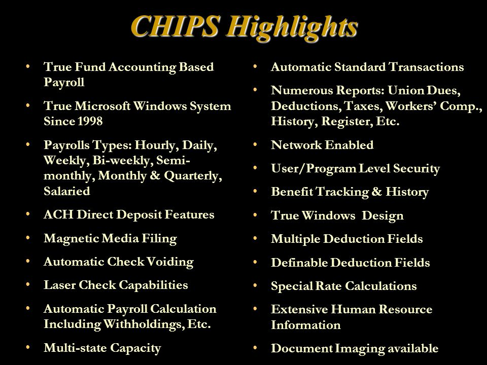 CHIPS Highlights True Fund Accounting Based Payroll True Microsoft Windows System Since 1998 Payrolls Types: Hourly, Daily, Weekly, Bi-weekly, Semi- monthly, Monthly & Quarterly, Salaried ACH Direct Deposit Features Magnetic Media Filing Automatic Check Voiding Laser Check Capabilities Automatic Payroll Calculation Including Withholdings, Etc.