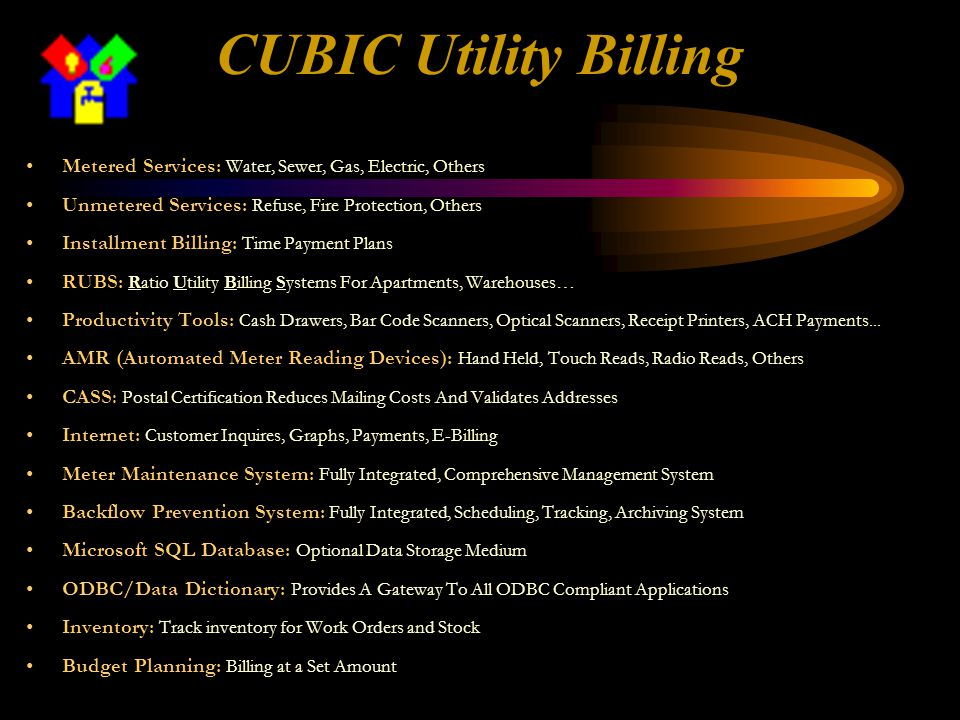 CUBIC Utility Billing Metered Services: Water, Sewer, Gas, Electric, Others Unmetered Services: Refuse, Fire Protection, Others Installment Billing: Time Payment Plans RUBS: Ratio Utility Billing Systems For Apartments, Warehouses… Productivity Tools: Cash Drawers, Bar Code Scanners, Optical Scanners, Receipt Printers, ACH Payments...