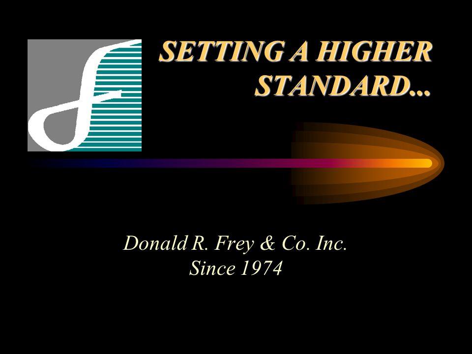 SETTING A HIGHER STANDARD... Donald R. Frey & Co. Inc. Since 1974