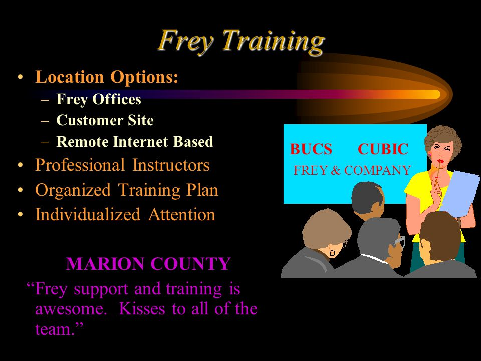 Frey Training Location Options: –Frey Offices –Customer Site –Remote Internet Based Professional Instructors Organized Training Plan Individualized Attention MARION COUNTY Frey support and training is awesome.